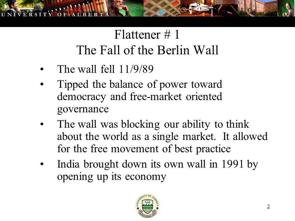 2 Flattener # 1 The Fall of the Berlin Wall The wall fell 11/9/89 Tipped the balance of power toward democracy and free-market oriented governance The wall was blocking our ability to think about the world as a single market.