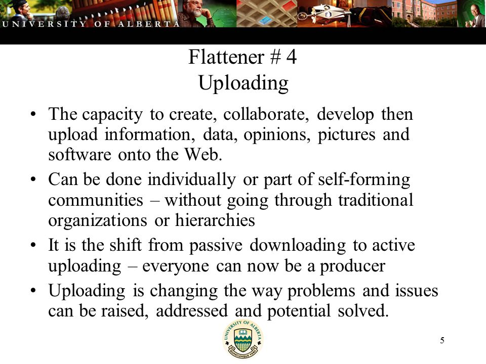 5 Flattener # 4 Uploading The capacity to create, collaborate, develop then upload information, data, opinions, pictures and software onto the Web.