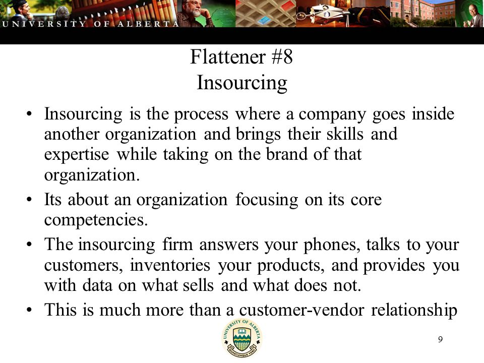 9 Flattener #8 Insourcing Insourcing is the process where a company goes inside another organization and brings their skills and expertise while taking on the brand of that organization.