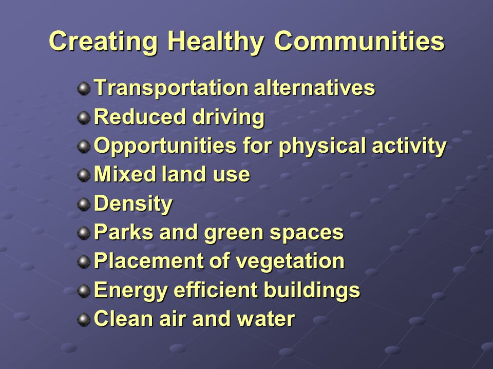 Creating Healthy Communities Transportation alternatives Reduced driving Opportunities for physical activity Mixed land use Density Parks and green spaces Placement of vegetation Energy efficient buildings Clean air and water