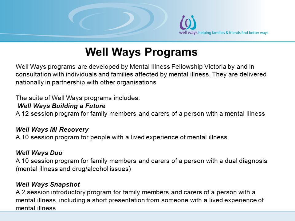 Well Ways Programs Well Ways programs are developed by Mental Illness Fellowship Victoria by and in consultation with individuals and families affected by mental illness.