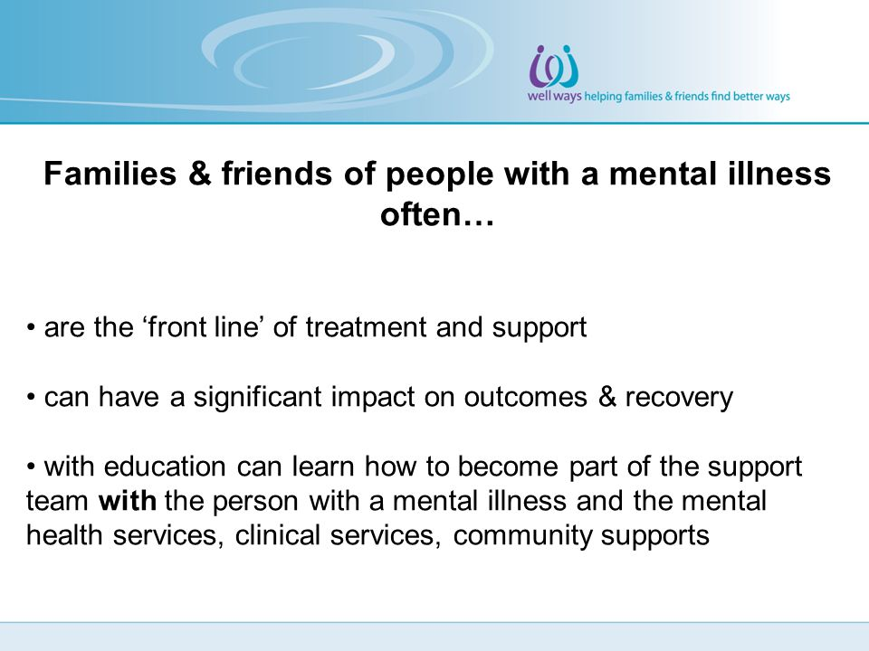Families & friends of people with a mental illness often… are the 'front line' of treatment and support can have a significant impact on outcomes & recovery with education can learn how to become part of the support team with the person with a mental illness and the mental health services, clinical services, community supports