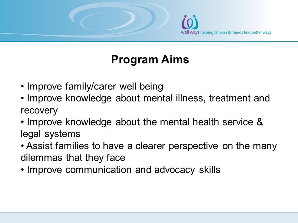 Program Aims Improve family/carer well being Improve knowledge about mental illness, treatment and recovery Improve knowledge about the mental health service & legal systems Assist families to have a clearer perspective on the many dilemmas that they face Improve communication and advocacy skills