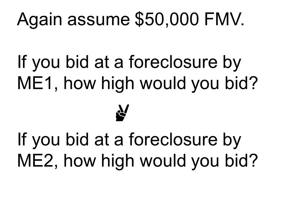 Again assume $50,000 FMV. If you bid at a foreclosure by ME1, how high would you bid.