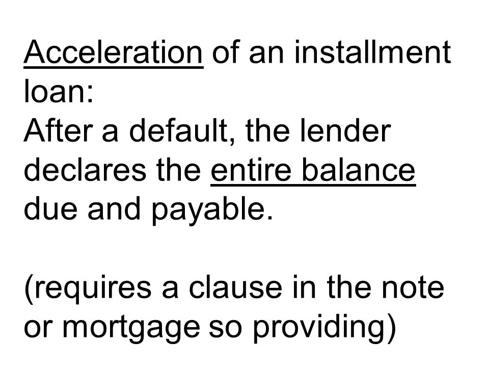Acceleration of an installment loan: After a default, the lender declares the entire balance due and payable.