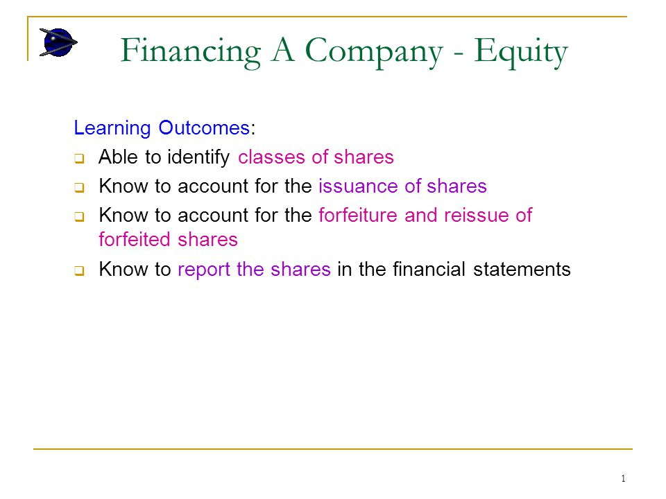 1 Financing A Company - Equity Learning Outcomes:  Able to identify classes of shares  Know to account for the issuance of shares  Know to account for the forfeiture and reissue of forfeited shares  Know to report the shares in the financial statements