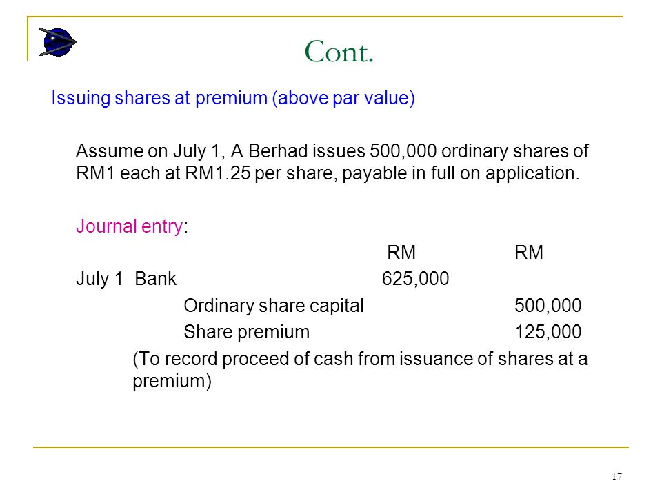 17 Issuing shares at premium (above par value) Assume on July 1, A Berhad issues 500,000 ordinary shares of RM1 each at RM1.25 per share, payable in full on application.