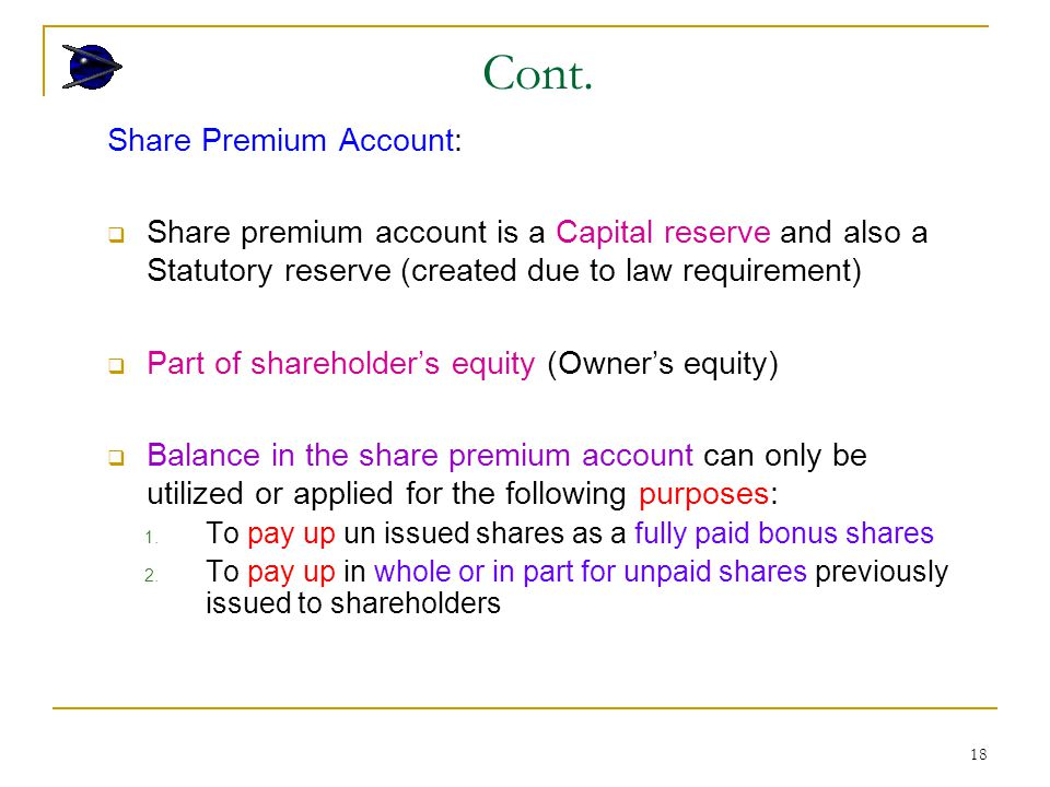 18 Share Premium Account:  Share premium account is a Capital reserve and also a Statutory reserve (created due to law requirement)  Part of shareholder's equity (Owner's equity)  Balance in the share premium account can only be utilized or applied for the following purposes: 1.