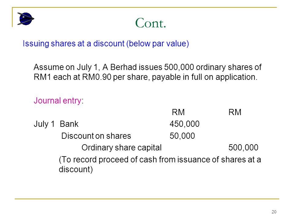 20 Issuing shares at a discount (below par value) Assume on July 1, A Berhad issues 500,000 ordinary shares of RM1 each at RM0.90 per share, payable in full on application.