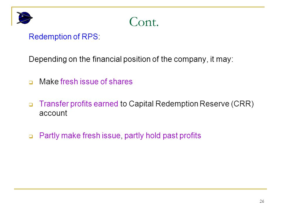 26 Redemption of RPS: Depending on the financial position of the company, it may:  Make fresh issue of shares  Transfer profits earned to Capital Redemption Reserve (CRR) account  Partly make fresh issue, partly hold past profits Cont.