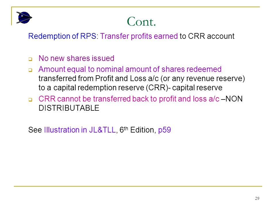 29 Redemption of RPS: Transfer profits earned to CRR account  No new shares issued  Amount equal to nominal amount of shares redeemed transferred from Profit and Loss a/c (or any revenue reserve) to a capital redemption reserve (CRR)- capital reserve  CRR cannot be transferred back to profit and loss a/c –NON DISTRIBUTABLE See Illustration in JL&TLL, 6 th Edition, p59 Cont.