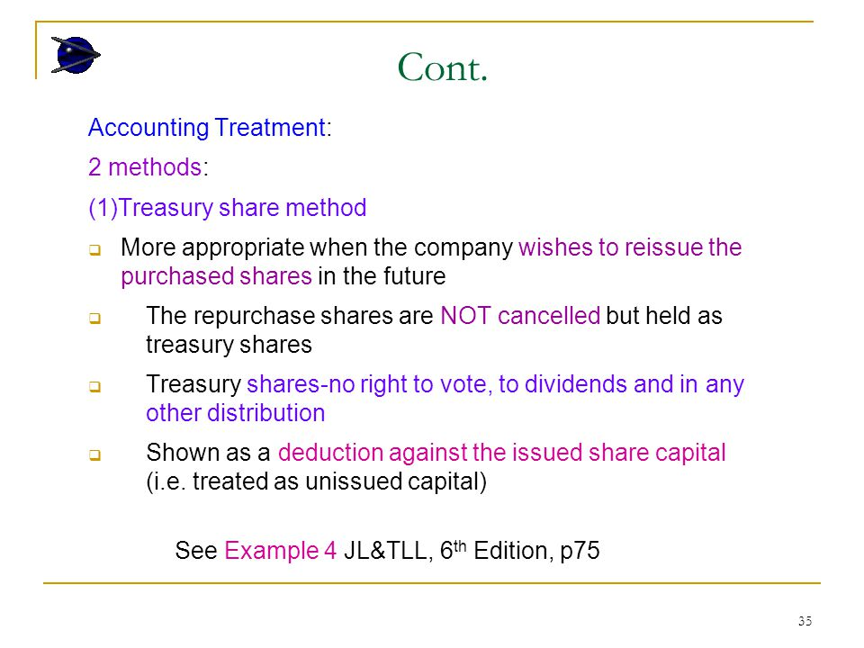 35 Accounting Treatment: 2 methods: (1)Treasury share method  More appropriate when the company wishes to reissue the purchased shares in the future  The repurchase shares are NOT cancelled but held as treasury shares  Treasury shares-no right to vote, to dividends and in any other distribution  Shown as a deduction against the issued share capital (i.e.