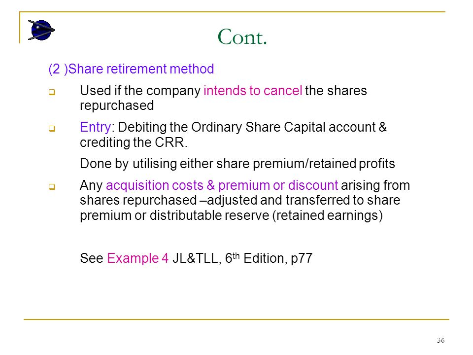 36 (2 )Share retirement method  Used if the company intends to cancel the shares repurchased  Entry: Debiting the Ordinary Share Capital account & crediting the CRR.