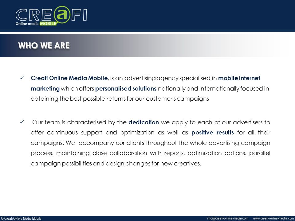 Creafi Online Media Mobile, is an advertising agency specialised in mobile internet marketing which offers personalised solutions nationally and internationally focused in obtaining the best possible returns for our customer s campaigns Our team is characterised by the dedication we apply to each of our advertisers to offer continuous support and optimization as well as positive results for all their campaigns.