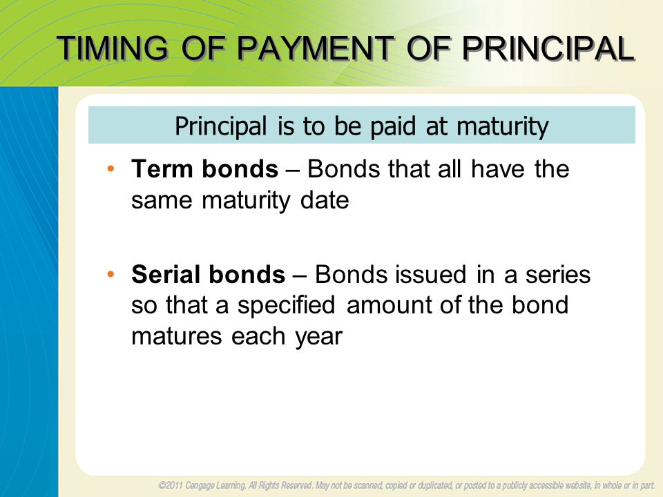TIMING OF PAYMENT OF PRINCIPAL Term bonds – Bonds that all have the same maturity date Serial bonds – Bonds issued in a series so that a specified amount of the bond matures each year Principal is to be paid at maturity
