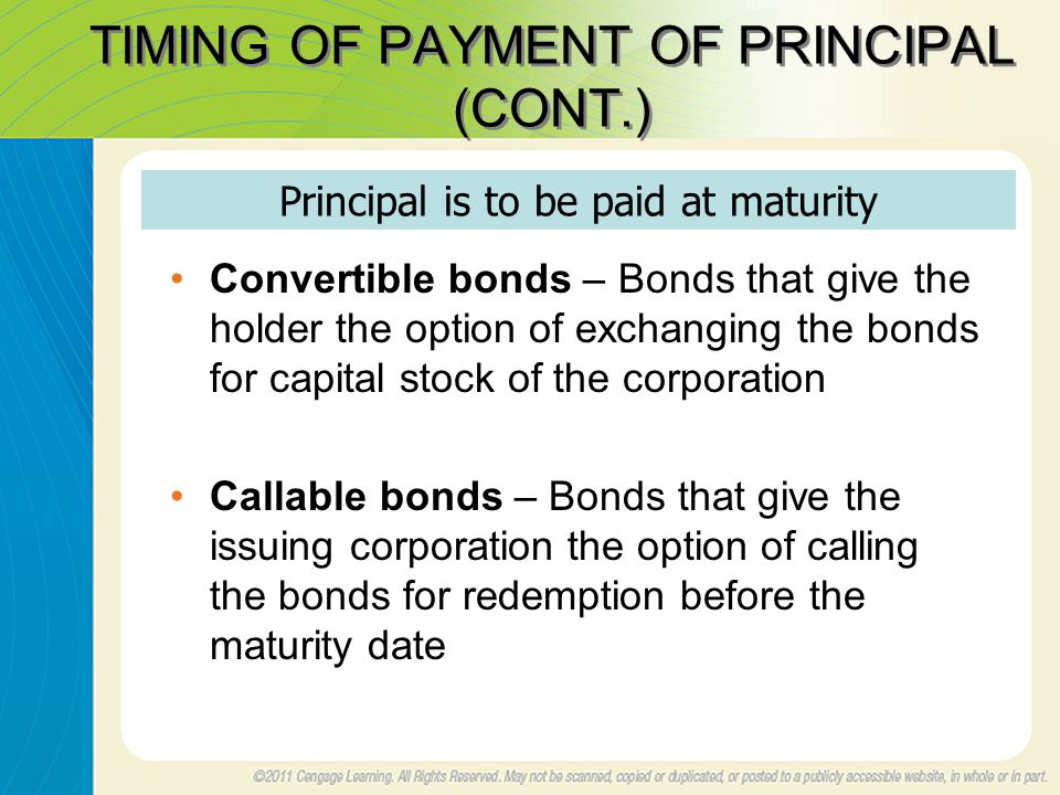 TIMING OF PAYMENT OF PRINCIPAL (CONT.) Convertible bonds – Bonds that give the holder the option of exchanging the bonds for capital stock of the corporation Callable bonds – Bonds that give the issuing corporation the option of calling the bonds for redemption before the maturity date Principal is to be paid at maturity