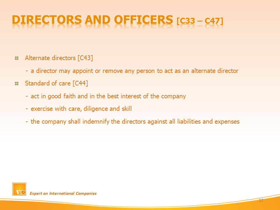 Expert on International Companies 12 Alternate directors [C43] -a director may appoint or remove any person to act as an alternate director Standard of care [C44] -act in good faith and in the best interest of the company -exercise with care, diligence and skill -the company shall indemnify the directors against all liabilities and expenses