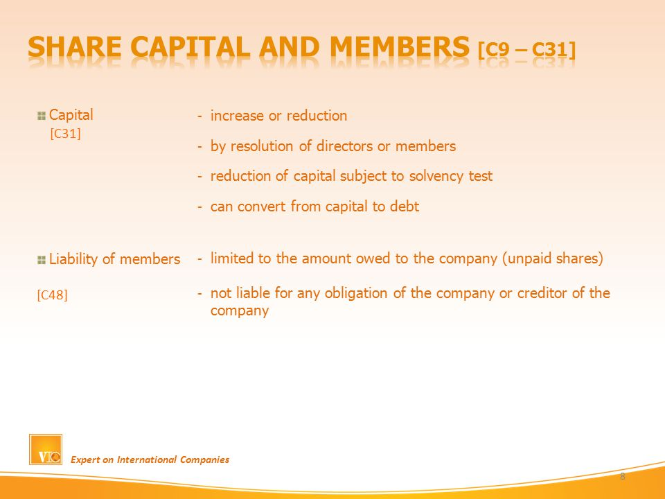 Expert on International Companies 8 Capital [C31] Liability of members [C48] - increase or reduction - by resolution of directors or members - reduction of capital subject to solvency test - can convert from capital to debt - limited to the amount owed to the company (unpaid shares) - not liable for any obligation of the company or creditor of the company