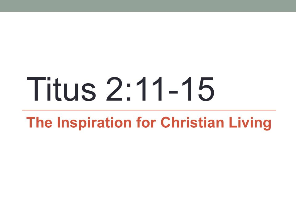 Titus 2:11-15 The Inspiration for Christian Living