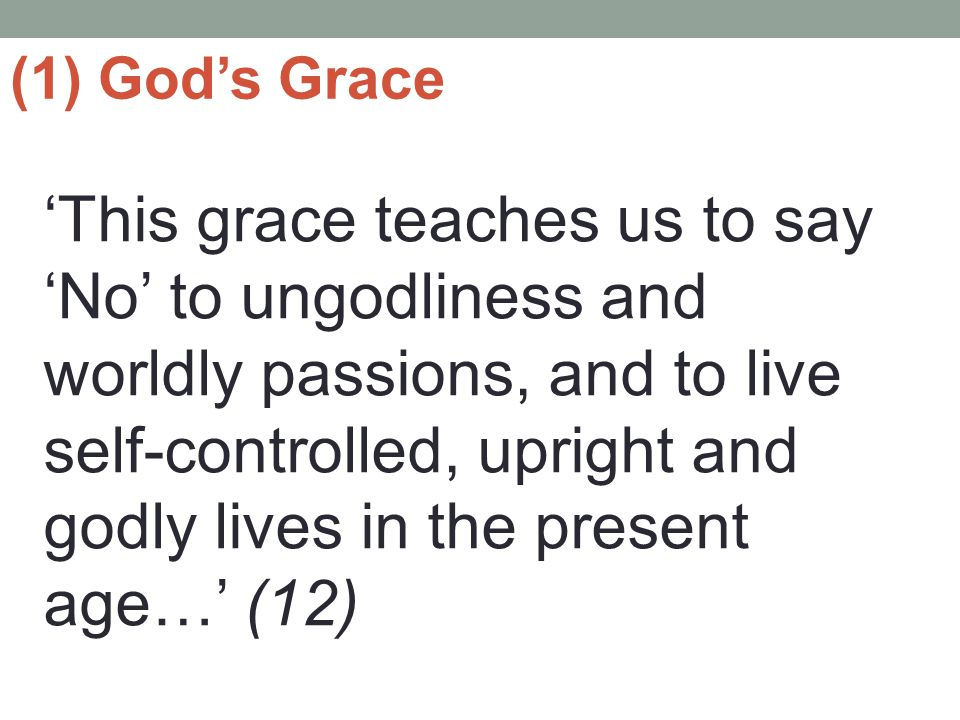(1) God's Grace 'This grace teaches us to say 'No' to ungodliness and worldly passions, and to live self-controlled, upright and godly lives in the present age…' (12)