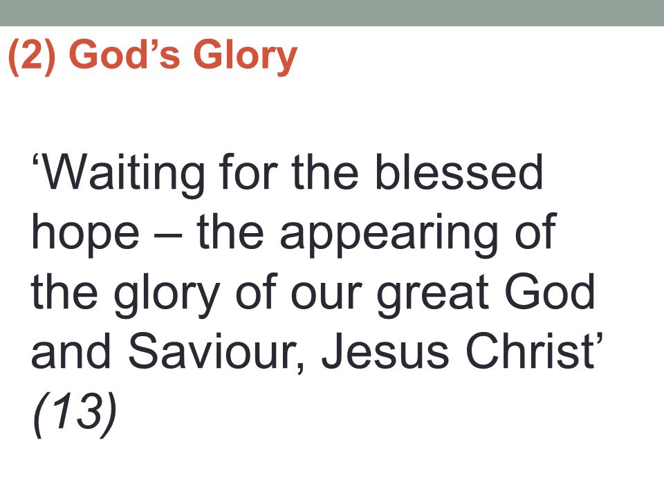 (2) God's Glory 'Waiting for the blessed hope – the appearing of the glory of our great God and Saviour, Jesus Christ' (13)