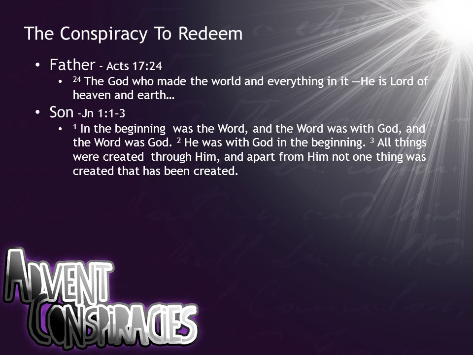 The Conspiracy To Redeem Father - Acts 17:24 24 The God who made the world and everything in it —He is Lord of heaven and earth… Son -Jn 1:1–3 1 In the beginning was the Word, and the Word was with God, and the Word was God.