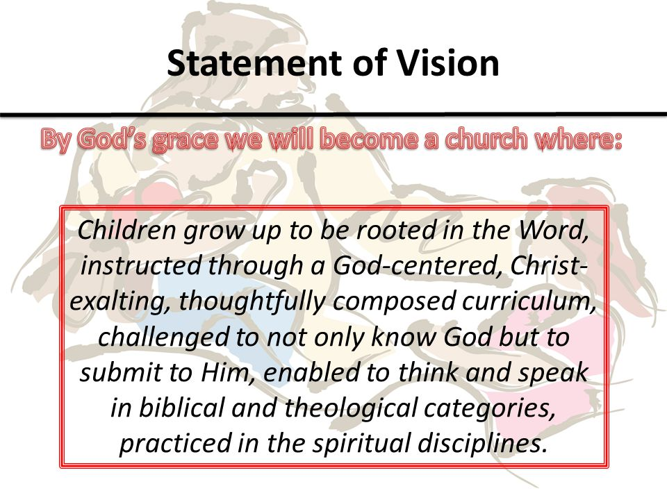 Statement of Vision Children grow up to be rooted in the Word, instructed through a God-centered, Christ- exalting, thoughtfully composed curriculum, challenged to not only know God but to submit to Him, enabled to think and speak in biblical and theological categories, practiced in the spiritual disciplines.