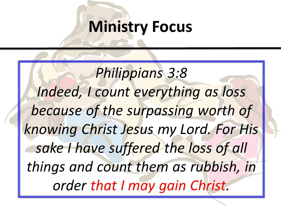 Ministry Focus Philippians 3:8 Indeed, I count everything as loss because of the surpassing worth of knowing Christ Jesus my Lord.