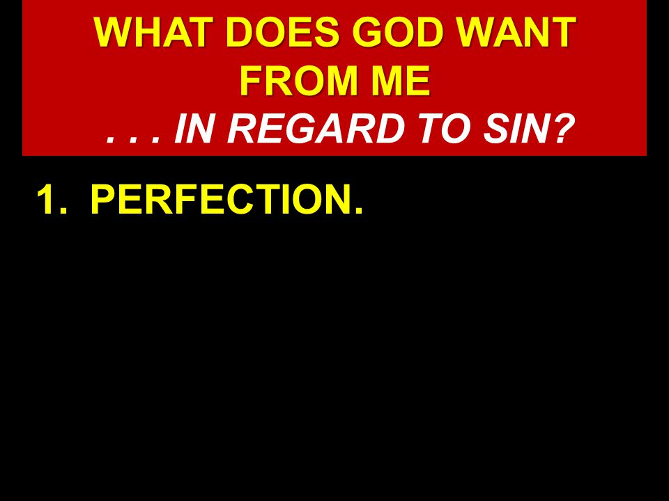 WHAT DOES GOD WANT FROM ME WHAT DOES GOD WANT FROM ME 1.PERFECTION.... IN REGARD TO SIN
