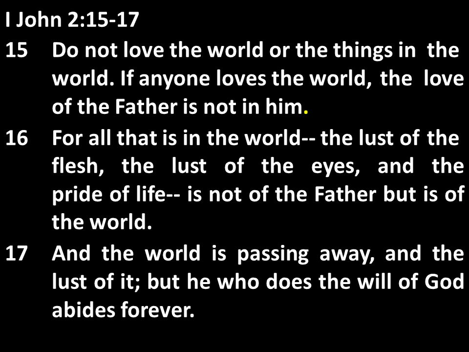 I John 2: Do not love the world or the things in the world.