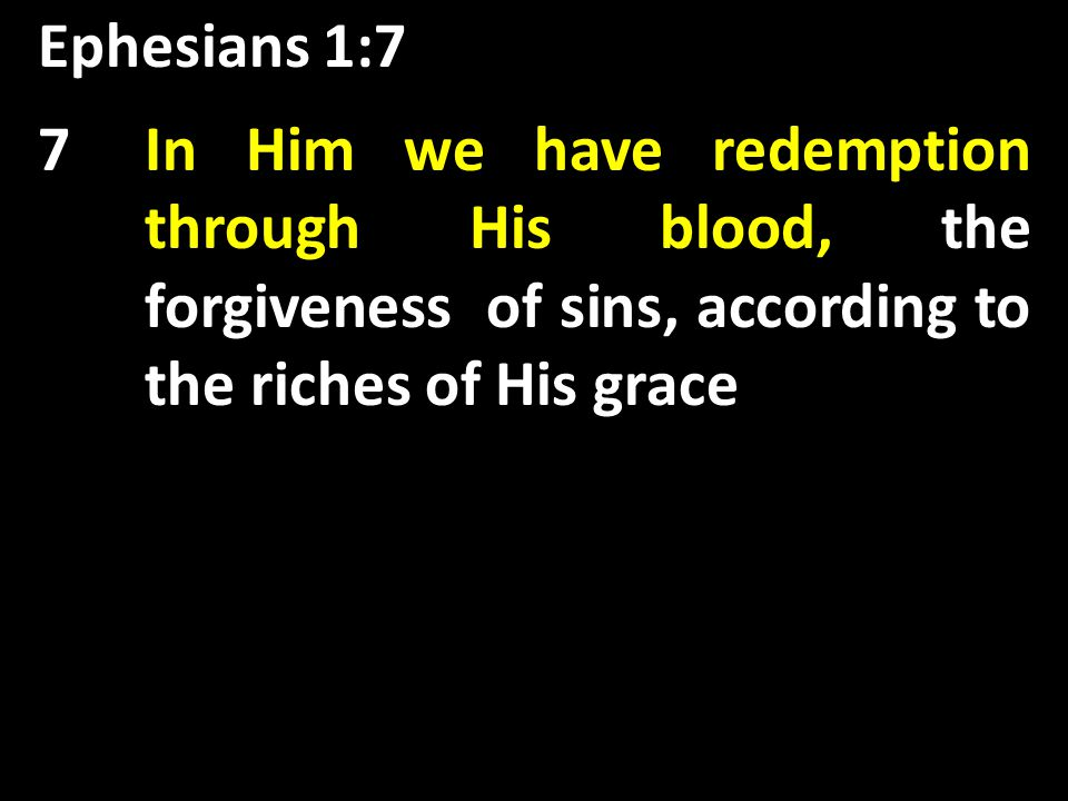 Ephesians 1:7 the forgiveness of sins, 7In Him we have redemption through His blood, the forgiveness of sins, according to the riches of His grace