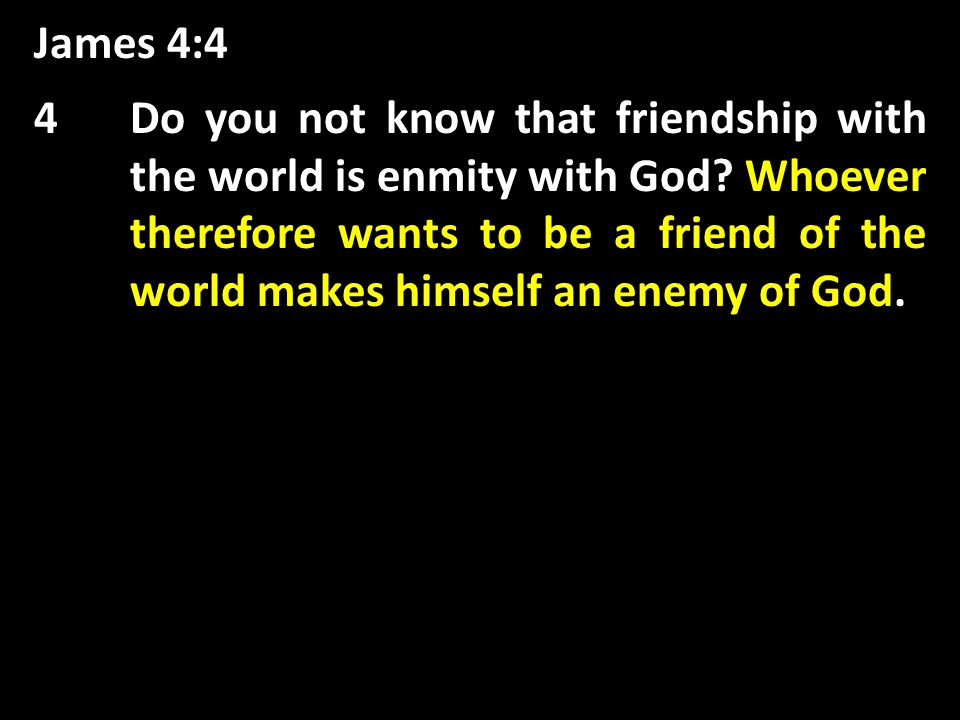 James 4:4 Whoever therefore wants to be a friend of the world makes himself an enemy of God 4Do you not know that friendship with the world is enmity with God.