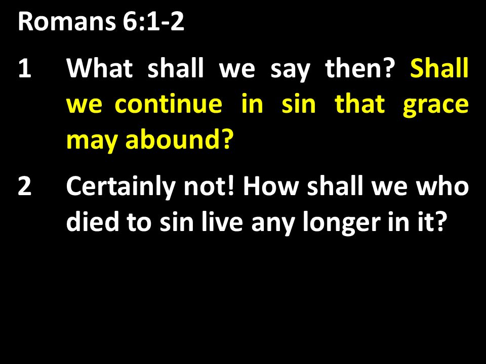 Romans 6:1-2 Shall we continue in sin that grace may abound.