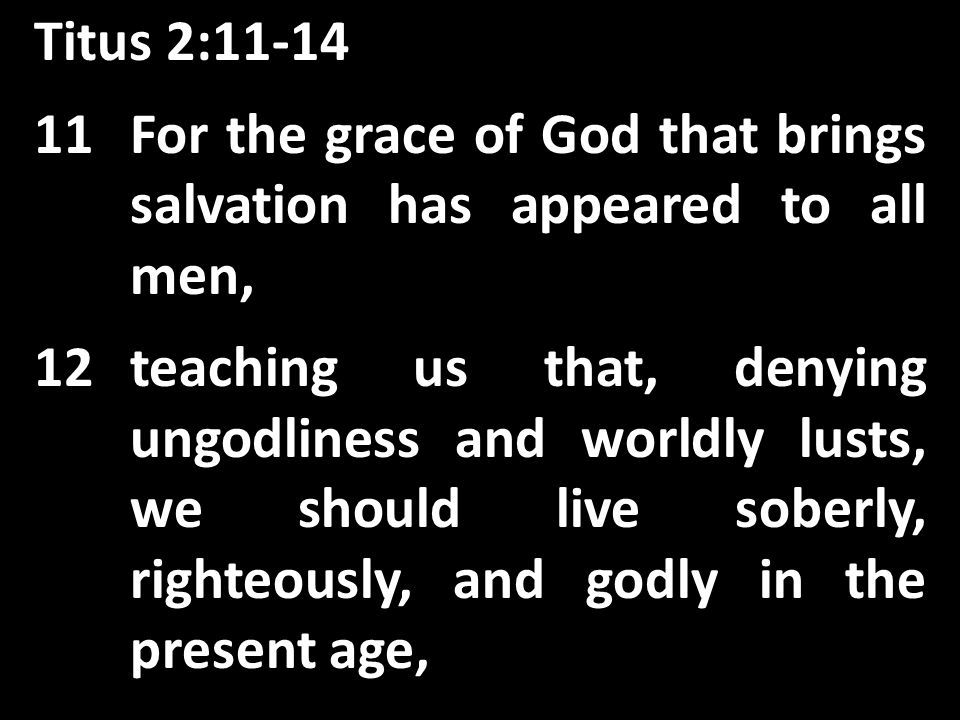 Titus 2: For the grace of God that brings salvation has appeared to all men, 12teaching us that, denying ungodliness and worldly lusts, we should live soberly, righteously, and godly in the present age,