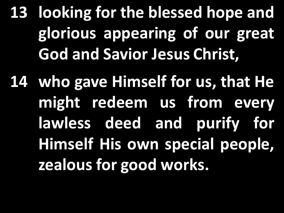 13looking for the blessed hope and glorious appearing of our great God and Savior Jesus Christ, 14who gave Himself for us, that He might redeem us from every lawless deed and purify for Himself His own special people, zealous for good works.
