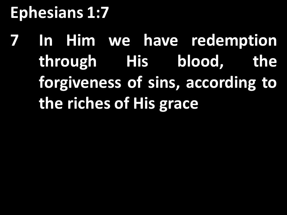 Ephesians 1:7 In Him we have redemption through His blood, the forgiveness of sins, 7In Him we have redemption through His blood, the forgiveness of sins, according to the riches of His grace