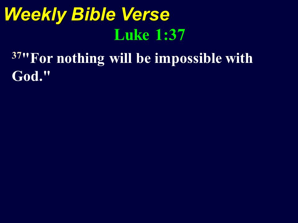 Weekly Bible Verse Luke 1:37 37 For nothing will be impossible with God.