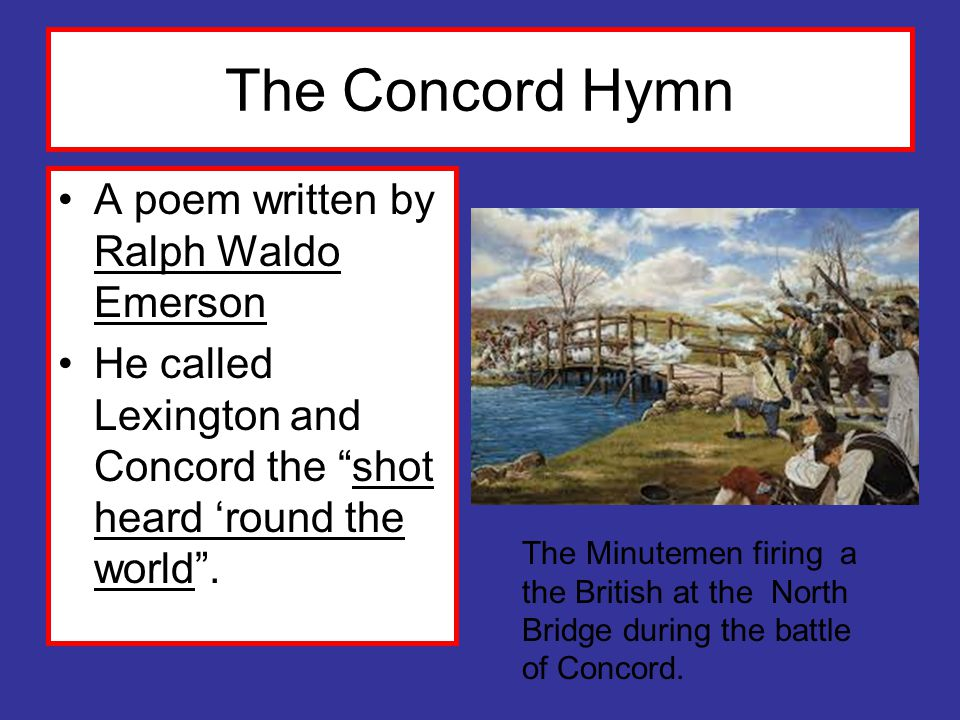 The Concord Hymn A poem written by Ralph Waldo Emerson He called Lexington and Concord the shot heard 'round the world .