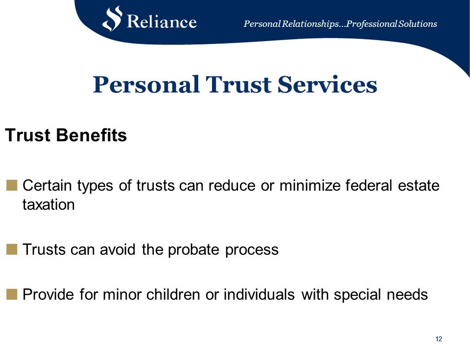 Personal Relationships…Professional Solutions 12 Personal Trust Services Trust Benefits ■ Certain types of trusts can reduce or minimize federal estate taxation ■ Trusts can avoid the probate process ■ Provide for minor children or individuals with special needs