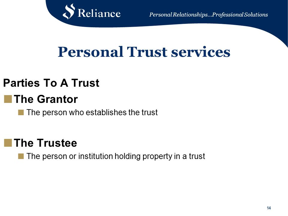 Personal Relationships…Professional Solutions 14 Personal Trust services Parties To A Trust ■ The Grantor ■ The person who establishes the trust ■ The Trustee ■ The person or institution holding property in a trust