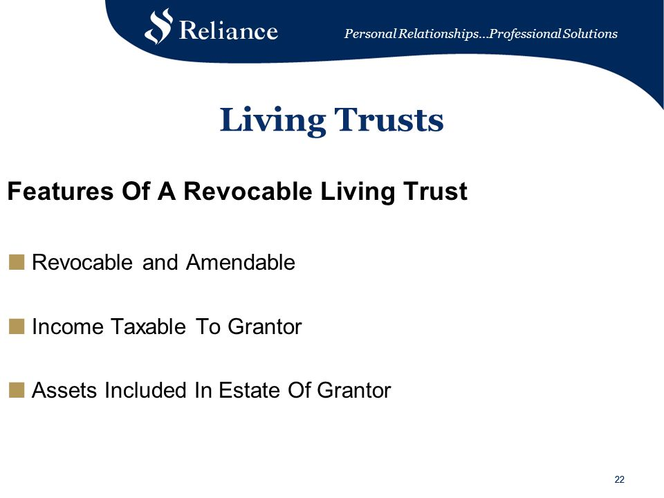 Personal Relationships…Professional Solutions 22 Living Trusts Features Of A Revocable Living Trust ■ Revocable and Amendable ■ Income Taxable To Grantor ■ Assets Included In Estate Of Grantor