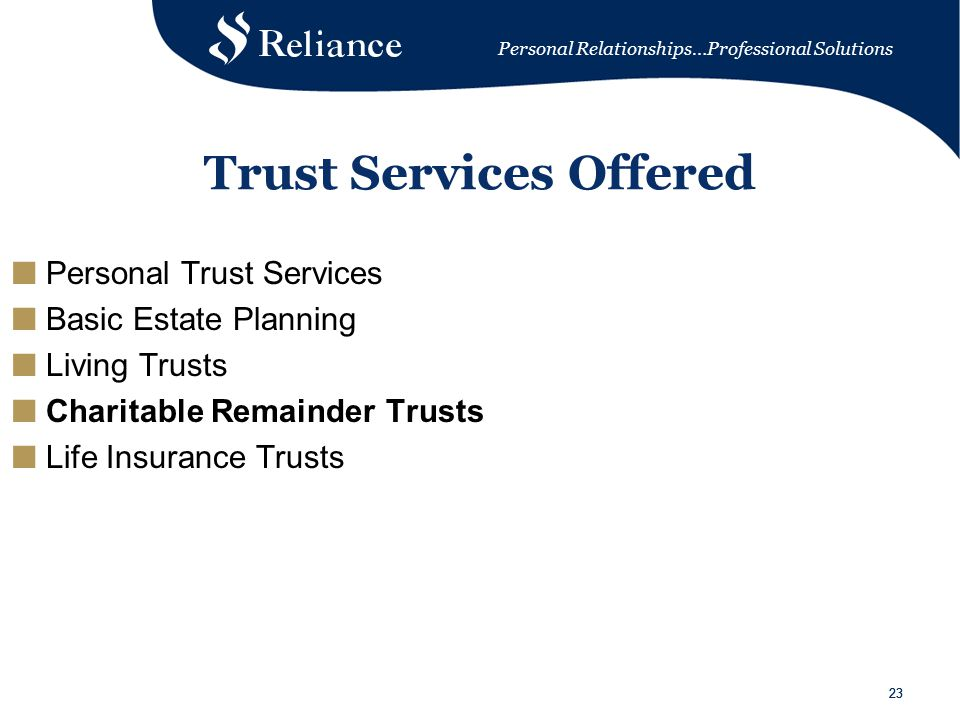 Personal Relationships…Professional Solutions 23 Trust Services Offered ■ Personal Trust Services ■ Basic Estate Planning ■ Living Trusts ■ Charitable Remainder Trusts ■ Life Insurance Trusts