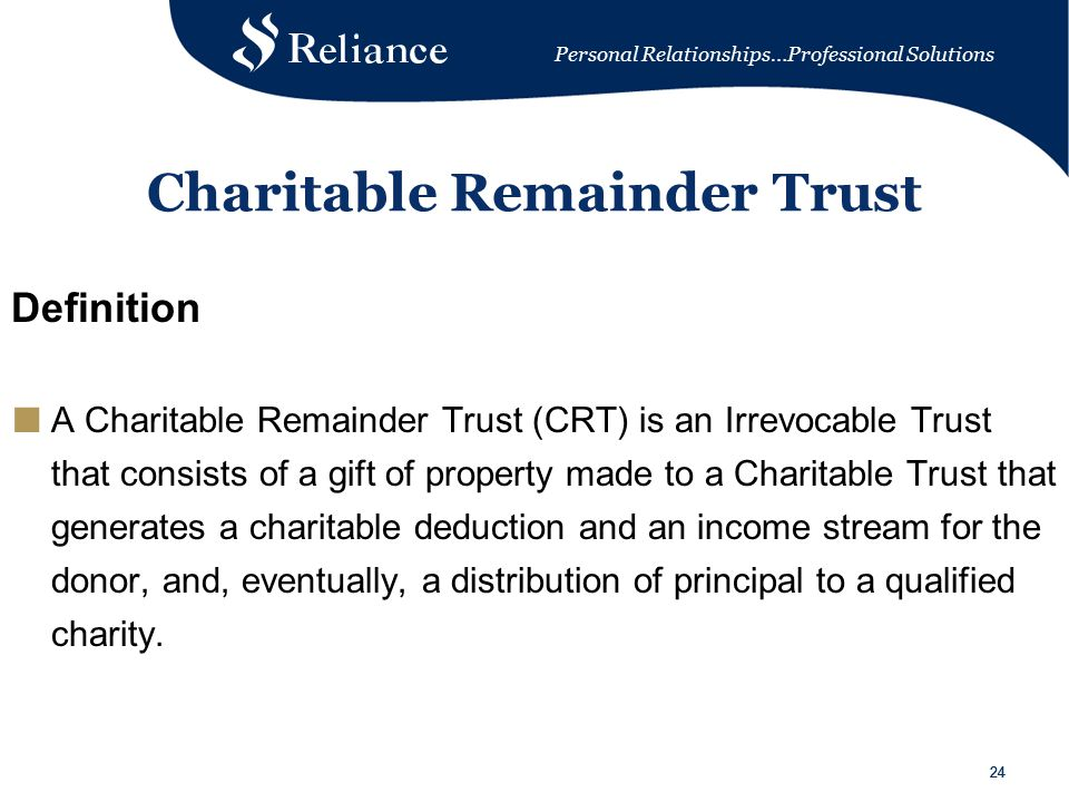 Personal Relationships…Professional Solutions 24 Charitable Remainder Trust Definition ■ A Charitable Remainder Trust (CRT) is an Irrevocable Trust that consists of a gift of property made to a Charitable Trust that generates a charitable deduction and an income stream for the donor, and, eventually, a distribution of principal to a qualified charity.