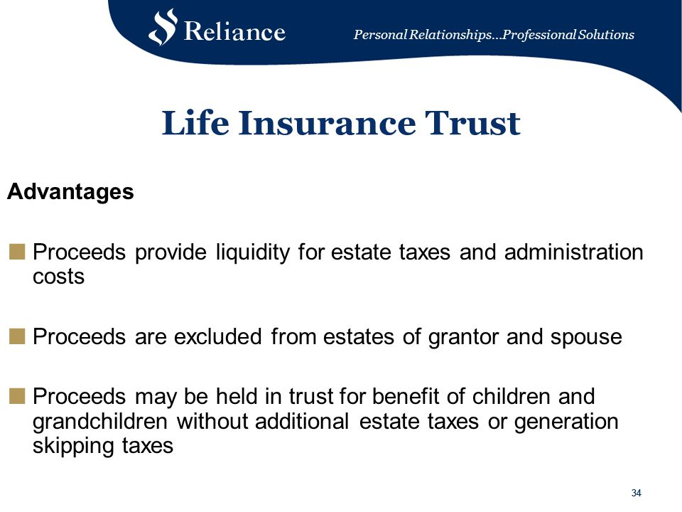 Personal Relationships…Professional Solutions 34 Life Insurance Trust Advantages ■ Proceeds provide liquidity for estate taxes and administration costs ■ Proceeds are excluded from estates of grantor and spouse ■ Proceeds may be held in trust for benefit of children and grandchildren without additional estate taxes or generation skipping taxes