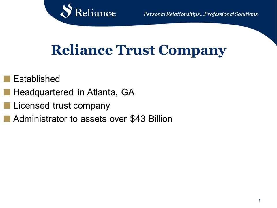 Personal Relationships…Professional Solutions 44 Reliance Trust Company ■ Established ■ Headquartered in Atlanta, GA ■ Licensed trust company ■ Administrator to assets over $43 Billion