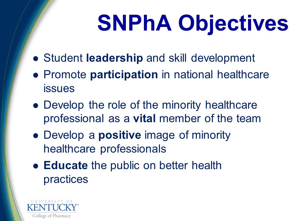 Student leadership and skill development Promote participation in national healthcare issues Develop the role of the minority healthcare professional as a vital member of the team Develop a positive image of minority healthcare professionals Educate the public on better health practices SNPhA Objectives
