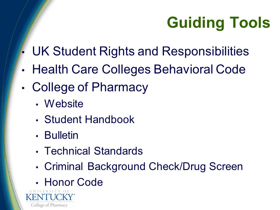 Guiding Tools UK Student Rights and Responsibilities Health Care Colleges Behavioral Code College of Pharmacy Website Student Handbook Bulletin Technical Standards Criminal Background Check/Drug Screen Honor Code