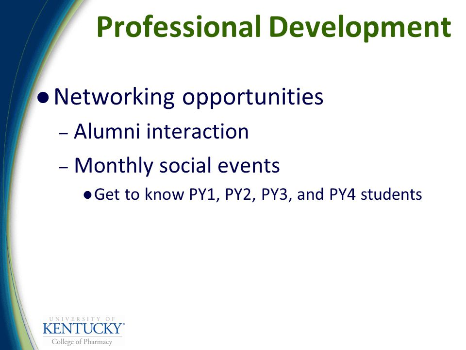 Professional Development Networking opportunities – Alumni interaction – Monthly social events Get to know PY1, PY2, PY3, and PY4 students