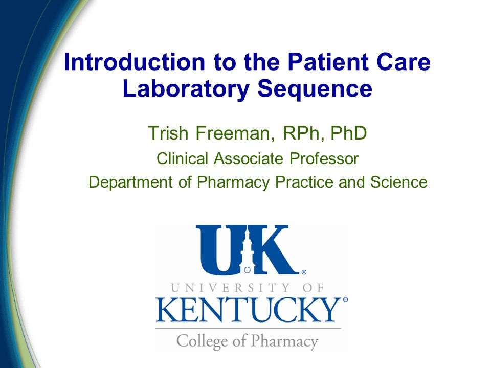 Introduction to the Patient Care Laboratory Sequence Trish Freeman, RPh, PhD Clinical Associate Professor Department of Pharmacy Practice and Science