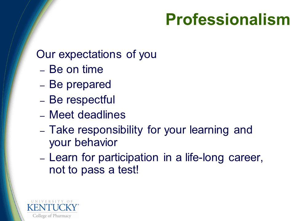 Professionalism Our expectations of you – Be on time – Be prepared – Be respectful – Meet deadlines – Take responsibility for your learning and your behavior – Learn for participation in a life-long career, not to pass a test!